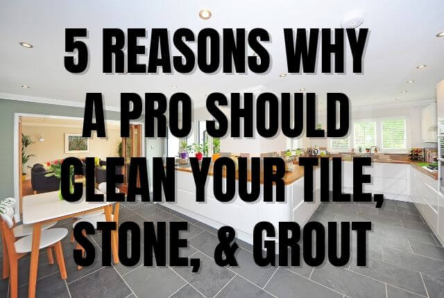 5 Reasons Why A Pro Should Clean Your Tile, Stone, & Grout