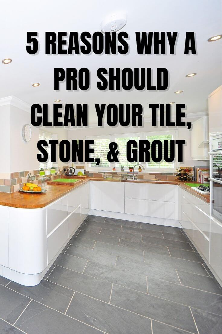 5 reasons why a pro should clean your tile, stone, and grout